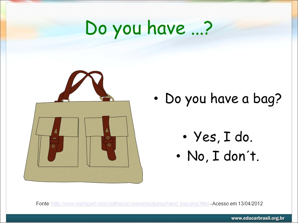 Do you have...? Do you have a bag? Yes, I do. No, I don´t. Fonte: http://www.wpclipart.com/clothes/accessories/purse/hand_bag.png.html - Acesso em 13/