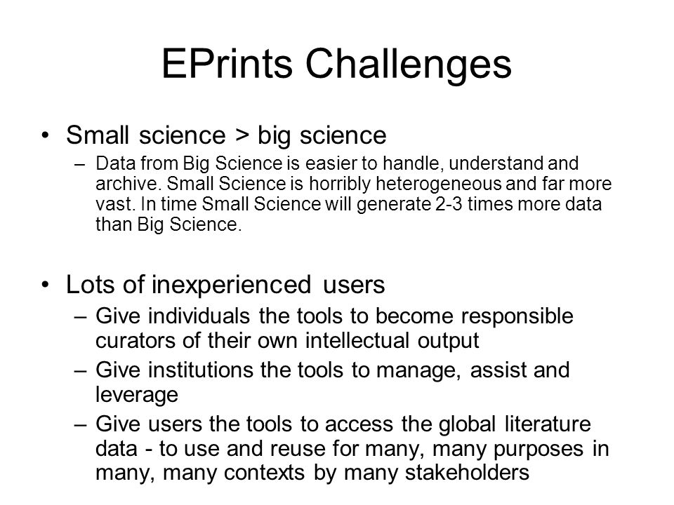EPrints Challenges Small science > big science –Data from Big Science is easier to handle, understand and archive.