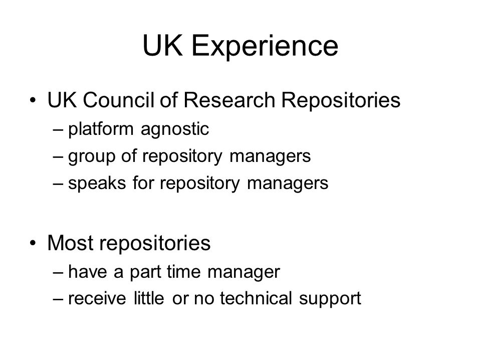 UK Experience UK Council of Research Repositories –platform agnostic –group of repository managers –speaks for repository managers Most repositories –have a part time manager –receive little or no technical support