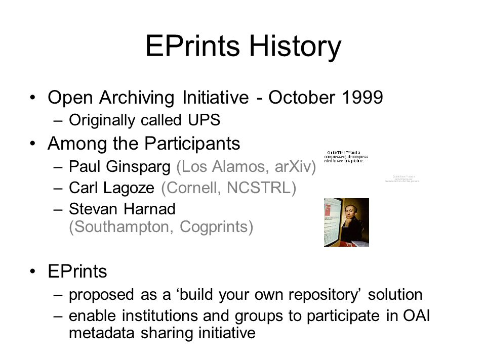 EPrints History Open Archiving Initiative - October 1999 –Originally called UPS Among the Participants –Paul Ginsparg (Los Alamos, arXiv) –Carl Lagoze (Cornell, NCSTRL) –Stevan Harnad (Southampton, Cogprints) EPrints –proposed as a build your own repository solution –enable institutions and groups to participate in OAI metadata sharing initiative