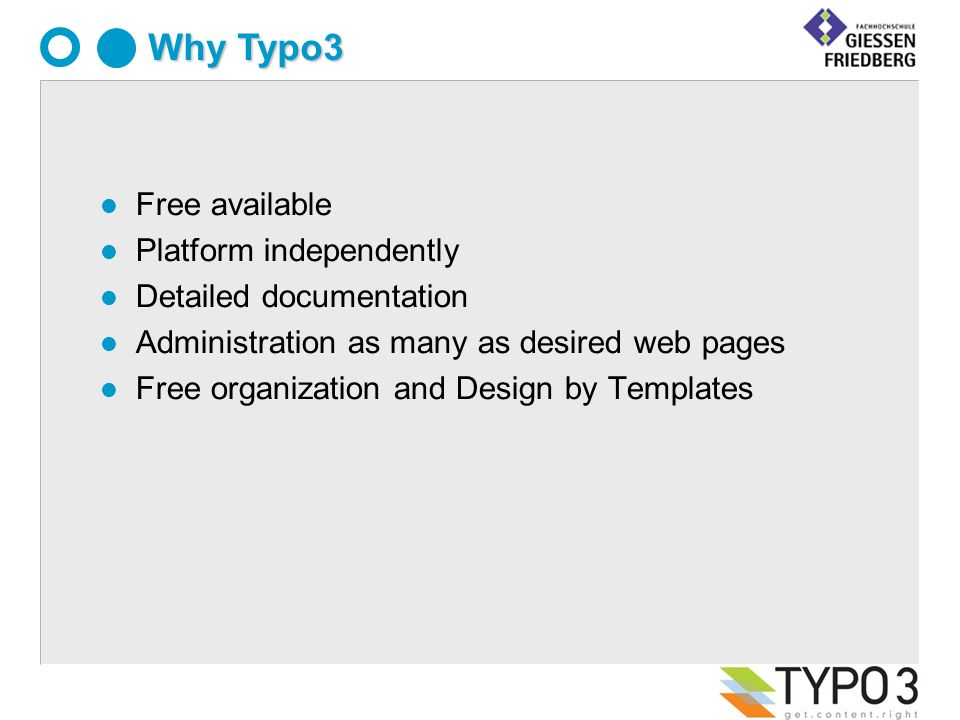 Why Typo3 l Free available l Platform independently l Detailed documentation l Administration as many as desired web pages Free organization and Design by Templates