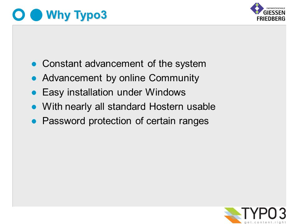 l Constant advancement of the system l Advancement by online Community l Easy installation under Windows l With nearly all standard Hostern usable l Password protection of certain ranges Why Typo3