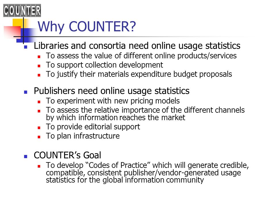 COUNTER: strategy for developing Codes of Practice Respond to the requirements of the international librarian, publisher and intermediary communities An open, inclusive and interactive process Representation of all three communities on COUNTER Limit scope of first Code of Practice to journals and databases Systematically extend scope of the Code of Practice Horizontally, to cover other content types, such as e-books Vertically, to provide more detailed statistics on journals A cost effective-process for all parties involved