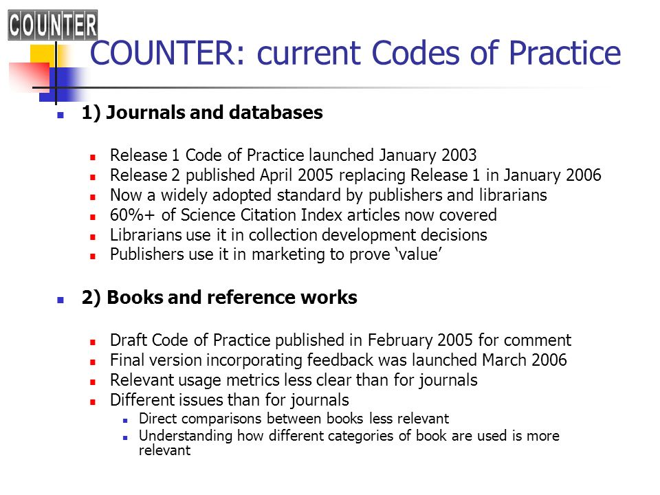 COUNTER: current Codes of Practice 1) Journals and databases Release 1 Code of Practice launched January 2003 Release 2 published April 2005 replacing Release 1 in January 2006 Now a widely adopted standard by publishers and librarians 60%+ of Science Citation Index articles now covered Librarians use it in collection development decisions Publishers use it in marketing to prove value 2) Books and reference works Draft Code of Practice published in February 2005 for comment Final version incorporating feedback was launched March 2006 Relevant usage metrics less clear than for journals Different issues than for journals Direct comparisons between books less relevant Understanding how different categories of book are used is more relevant