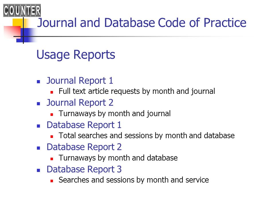Journal and Database Code of Practice Usage Reports Journal Report 1 Full text article requests by month and journal Journal Report 2 Turnaways by month and journal Database Report 1 Total searches and sessions by month and database Database Report 2 Turnaways by month and database Database Report 3 Searches and sessions by month and service