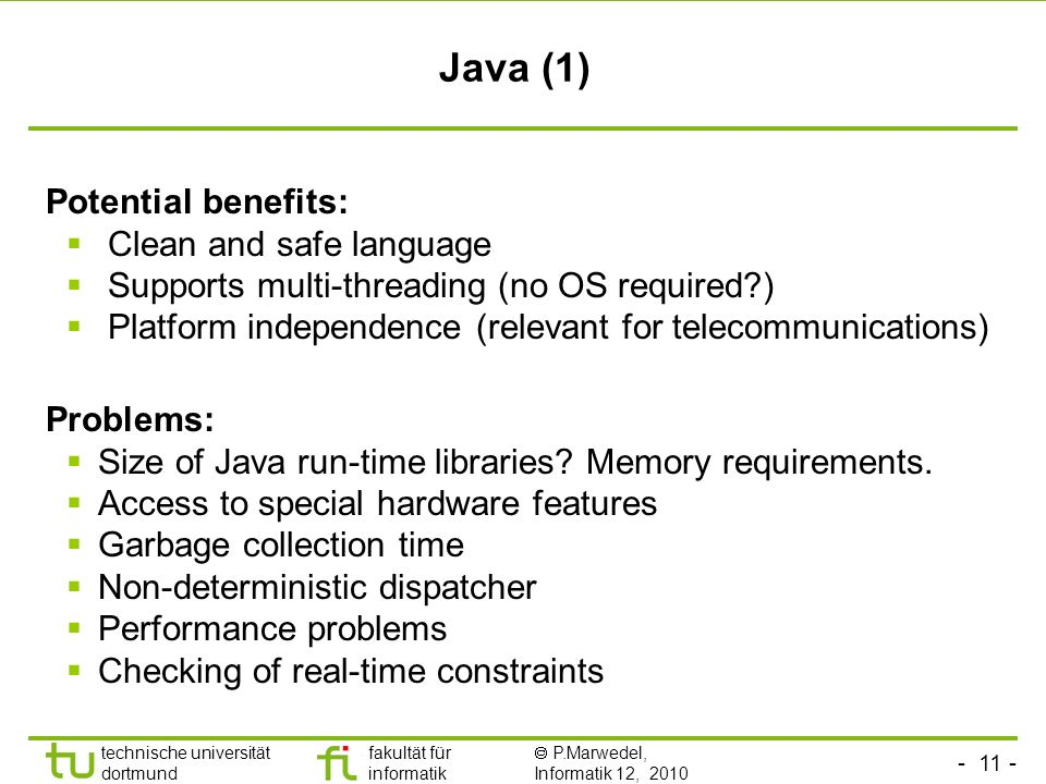 - 11 - technische universität dortmund fakultät für informatik P.Marwedel, Informatik 12, 2010 Java (1) Potential benefits: Clean and safe language Supports multi-threading (no OS required ) Platform independence (relevant for telecommunications) Problems: Size of Java run-time libraries.