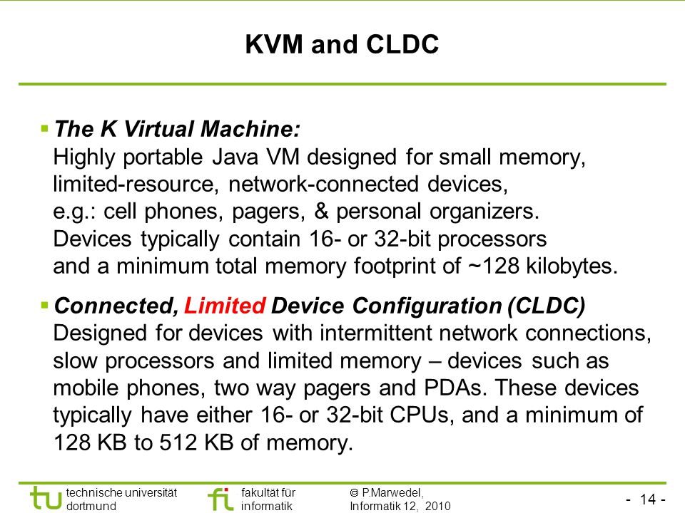- 14 - technische universität dortmund fakultät für informatik P.Marwedel, Informatik 12, 2010 KVM and CLDC The K Virtual Machine: Highly portable Java VM designed for small memory, limited-resource, network-connected devices, e.g.: cell phones, pagers, & personal organizers.