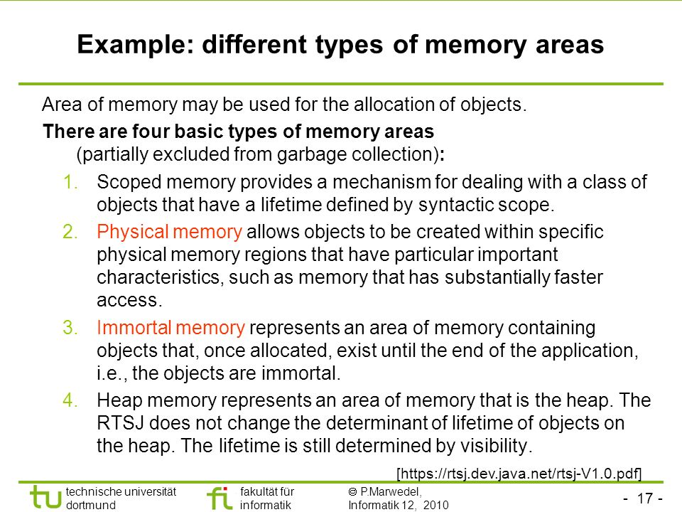 - 17 - technische universität dortmund fakultät für informatik P.Marwedel, Informatik 12, 2010 Example: different types of memory areas Area of memory may be used for the allocation of objects.