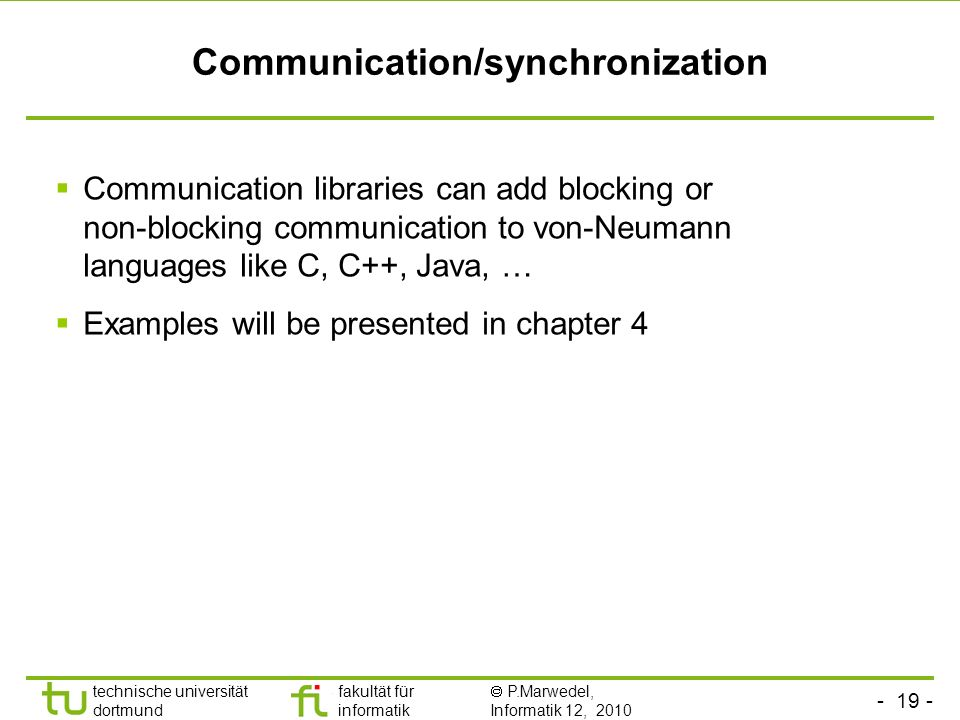 - 19 - technische universität dortmund fakultät für informatik P.Marwedel, Informatik 12, 2010 Communication/synchronization Communication libraries can add blocking or non-blocking communication to von-Neumann languages like C, C++, Java, … Examples will be presented in chapter 4