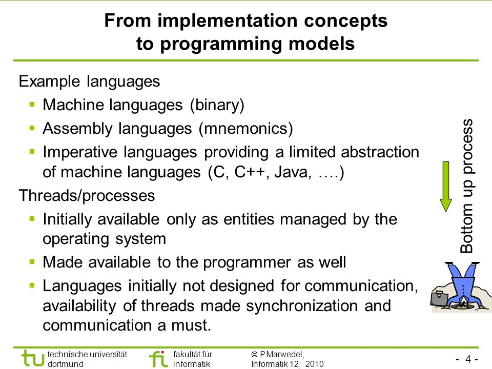 - 4 - technische universität dortmund fakultät für informatik P.Marwedel, Informatik 12, 2010 From implementation concepts to programming models Example languages Machine languages (binary) Assembly languages (mnemonics) Imperative languages providing a limited abstraction of machine languages (C, C++, Java, ….) Threads/processes Initially available only as entities managed by the operating system Made available to the programmer as well Languages initially not designed for communication, availability of threads made synchronization and communication a must.