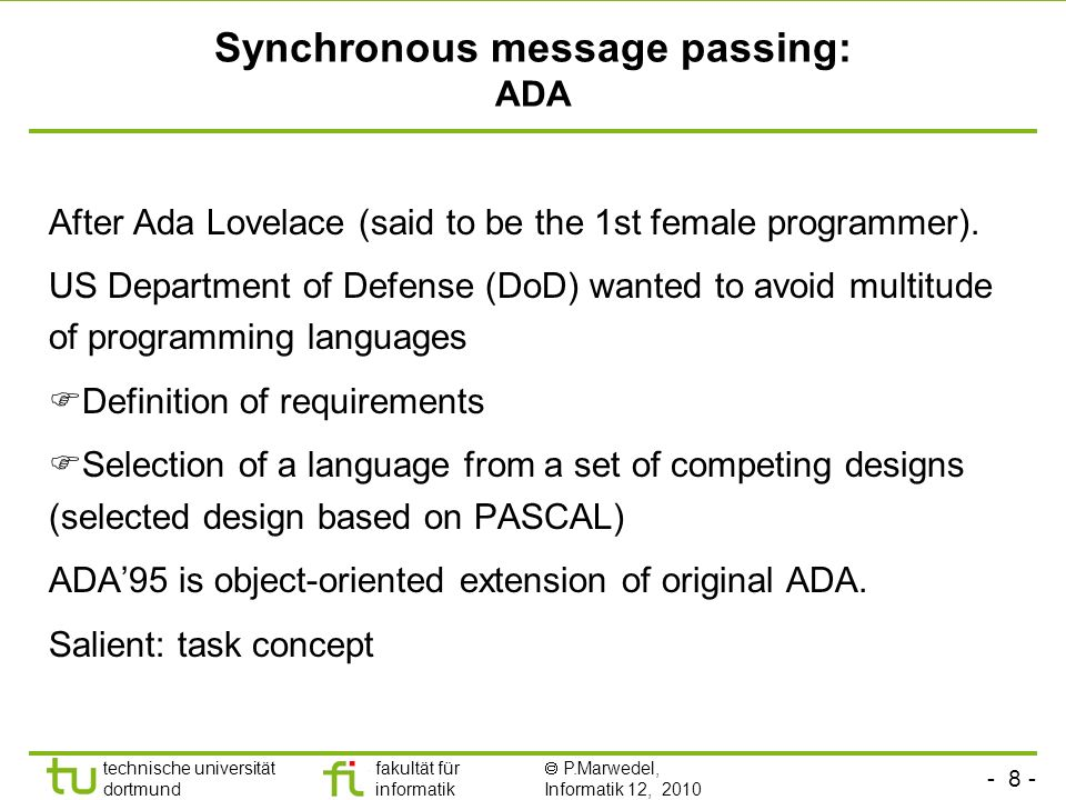 - 8 - technische universität dortmund fakultät für informatik P.Marwedel, Informatik 12, 2010 Synchronous message passing: ADA After Ada Lovelace (said to be the 1st female programmer).