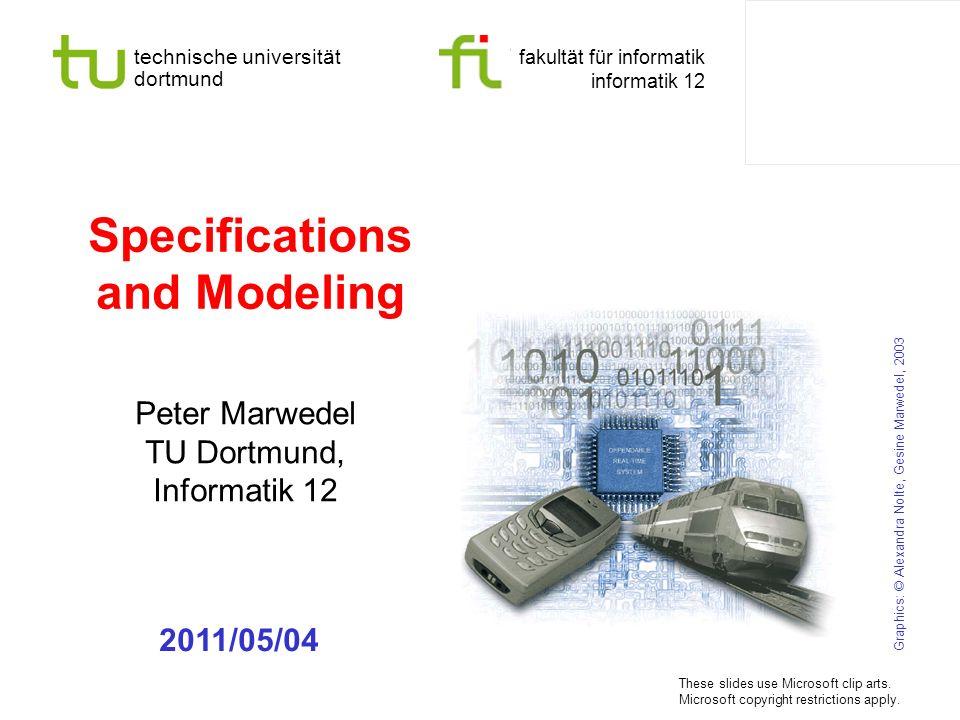 technische universität dortmund fakultät für informatik informatik 12 Specifications and Modeling Peter Marwedel TU Dortmund, Informatik 12 Graphics: © Alexandra Nolte, Gesine Marwedel, 2003 2011/05/04 These slides use Microsoft clip arts.