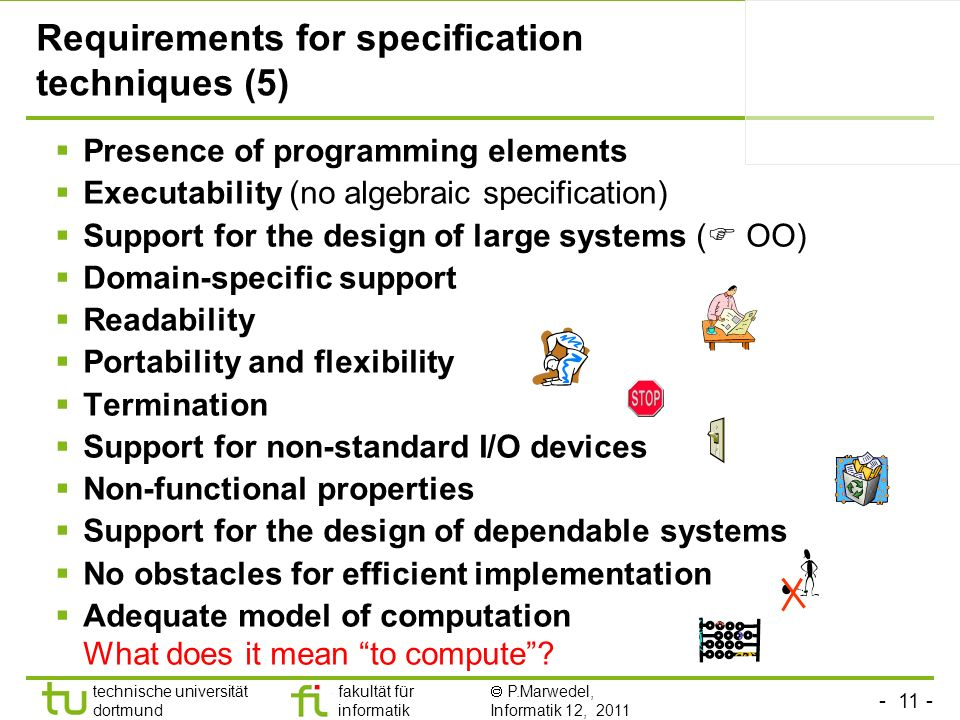 - 11 - technische universität dortmund fakultät für informatik P.Marwedel, Informatik 12, 2011 Requirements for specification techniques (5) Presence of programming elements Executability (no algebraic specification) Support for the design of large systems ( OO) Domain-specific support Readability Portability and flexibility Termination Support for non-standard I/O devices Non-functional properties Support for the design of dependable systems No obstacles for efficient implementation Adequate model of computation What does it mean to compute