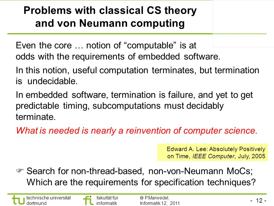 technische universität dortmund fakultät für informatik P.Marwedel, Informatik 12, 2011 Problems with classical CS theory and von Neumann computing Even the core … notion of computable is at odds with the requirements of embedded software.