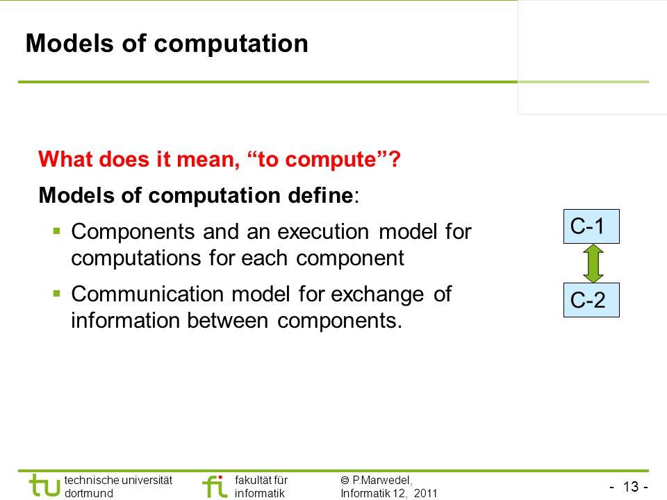 - 13 - technische universität dortmund fakultät für informatik P.Marwedel, Informatik 12, 2011 Models of computation What does it mean, to compute? Mo