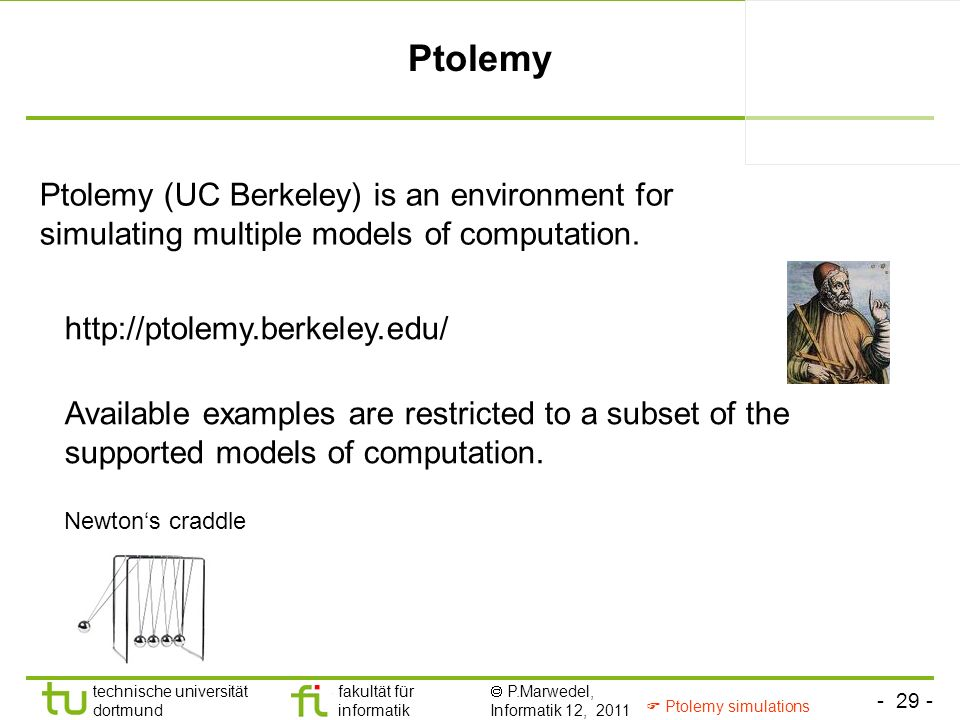 - 29 - technische universität dortmund fakultät für informatik P.Marwedel, Informatik 12, 2011 Ptolemy Ptolemy (UC Berkeley) is an environment for simulating multiple models of computation.