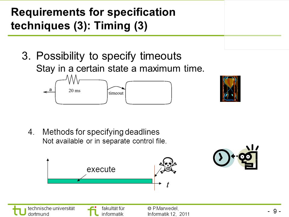 - 9 - technische universität dortmund fakultät für informatik P.Marwedel, Informatik 12, 2011 Requirements for specification techniques (3): Timing (3) 3.Possibility to specify timeouts Stay in a certain state a maximum time.