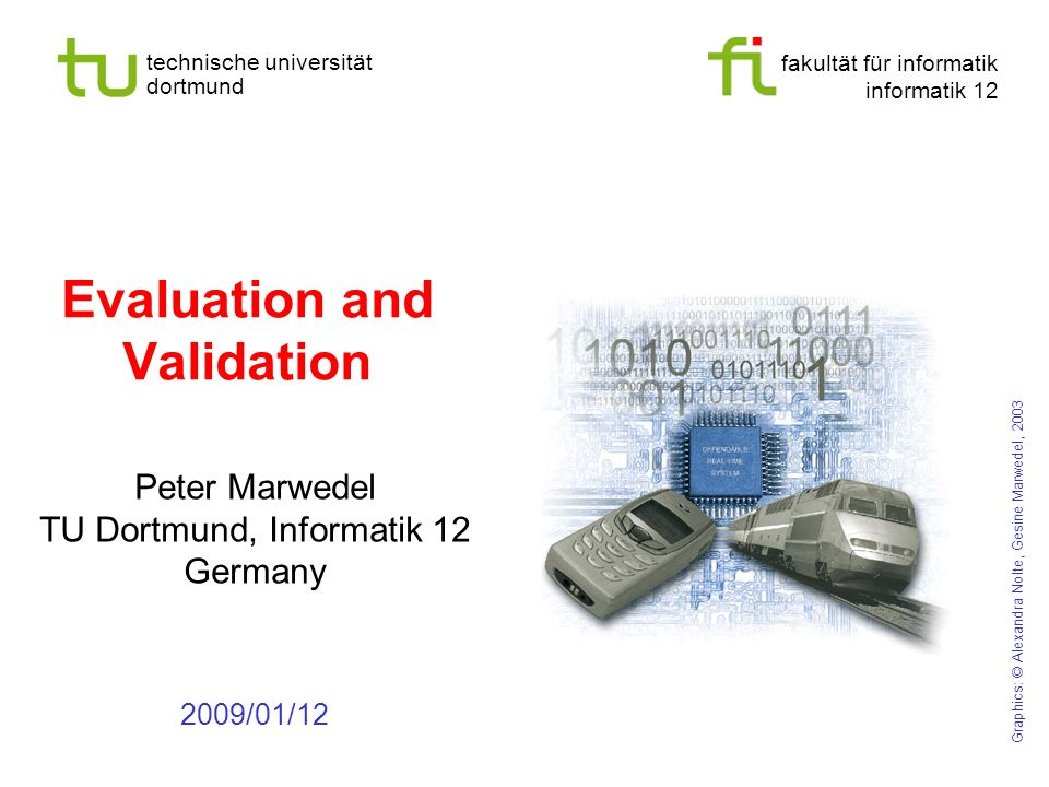 fakultät für informatik informatik 12 technische universität dortmund Evaluation and Validation Peter Marwedel TU Dortmund, Informatik 12 Germany 2009/01/12 Graphics: © Alexandra Nolte, Gesine Marwedel, 2003