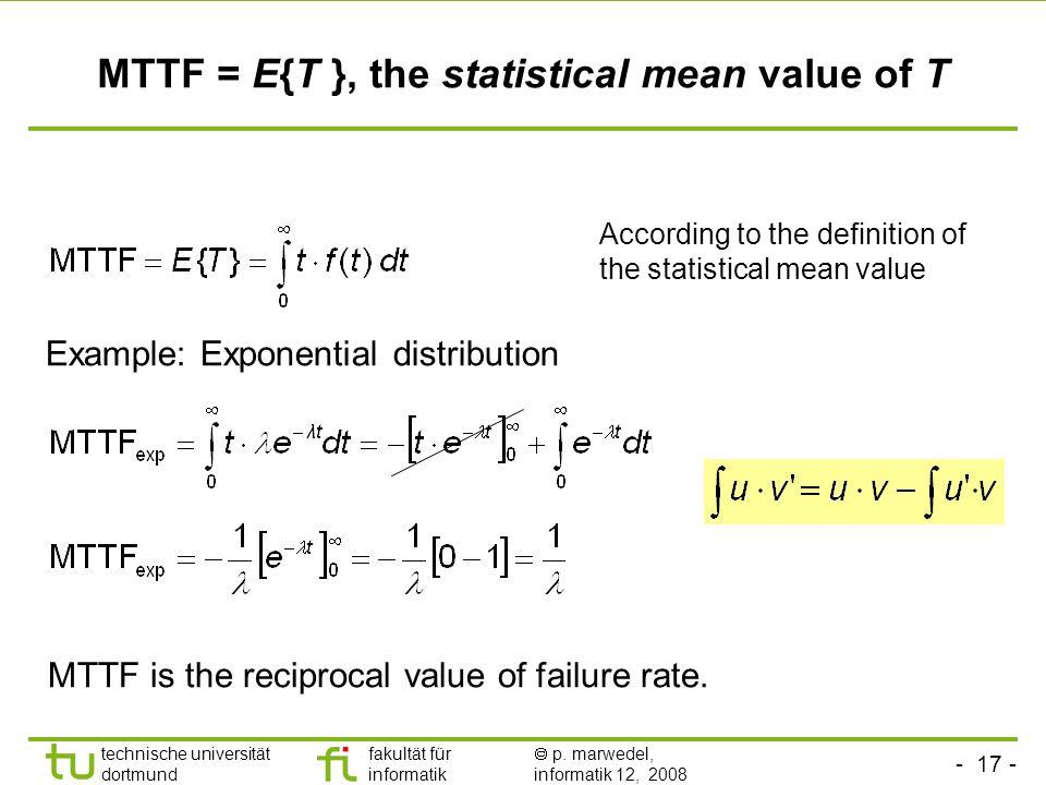 - 17 - technische universität dortmund fakultät für informatik p. marwedel, informatik 12, 2008 MTTF = E{T }, the statistical mean value of T Example:
