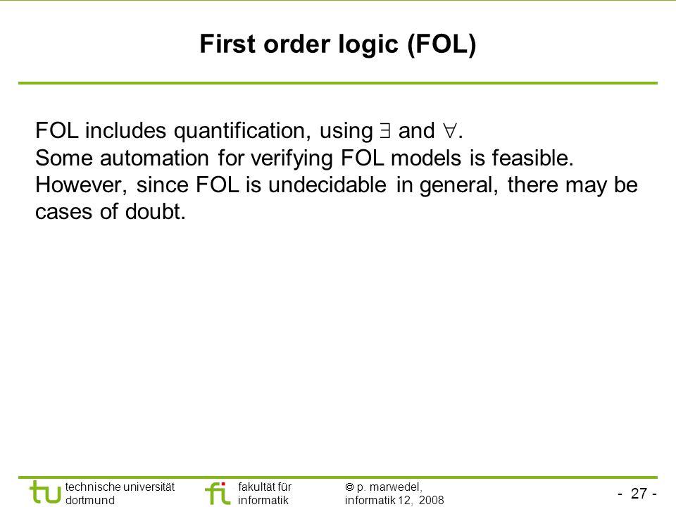 - 27 - technische universität dortmund fakultät für informatik p. marwedel, informatik 12, 2008 First order logic (FOL) FOL includes quantification, u