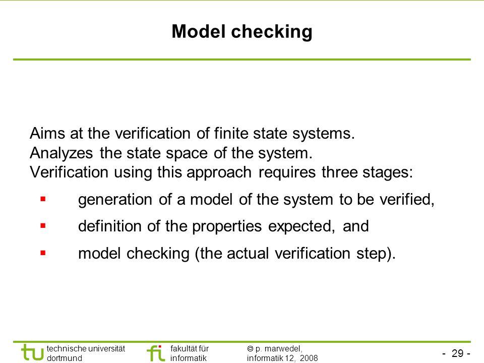- 29 - technische universität dortmund fakultät für informatik p. marwedel, informatik 12, 2008 Model checking Aims at the verification of finite stat
