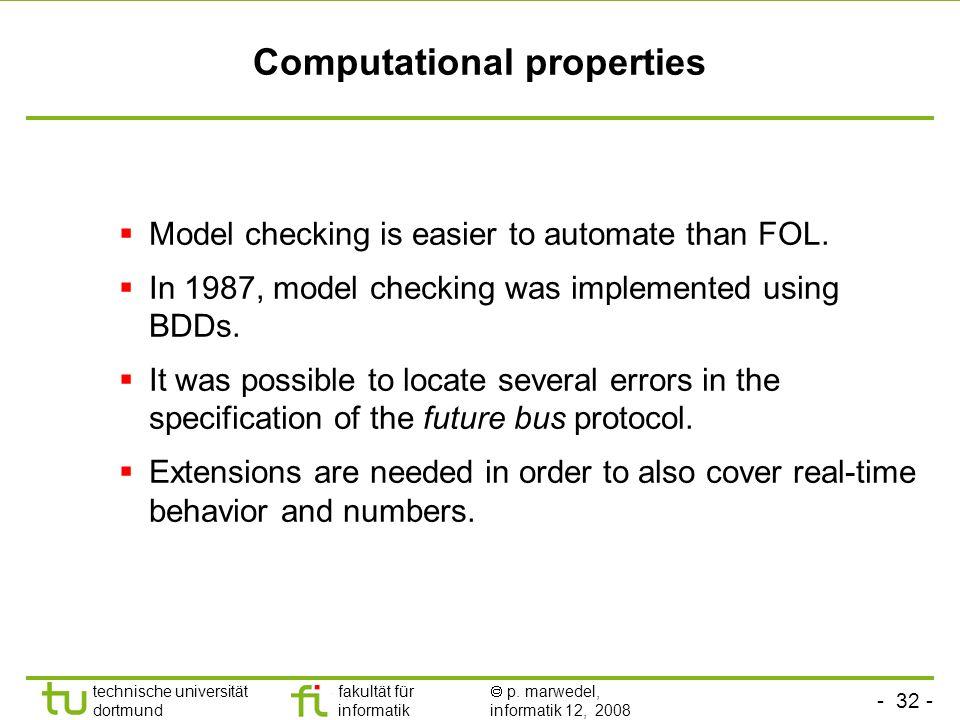 - 32 - technische universität dortmund fakultät für informatik p. marwedel, informatik 12, 2008 Computational properties Model checking is easier to a