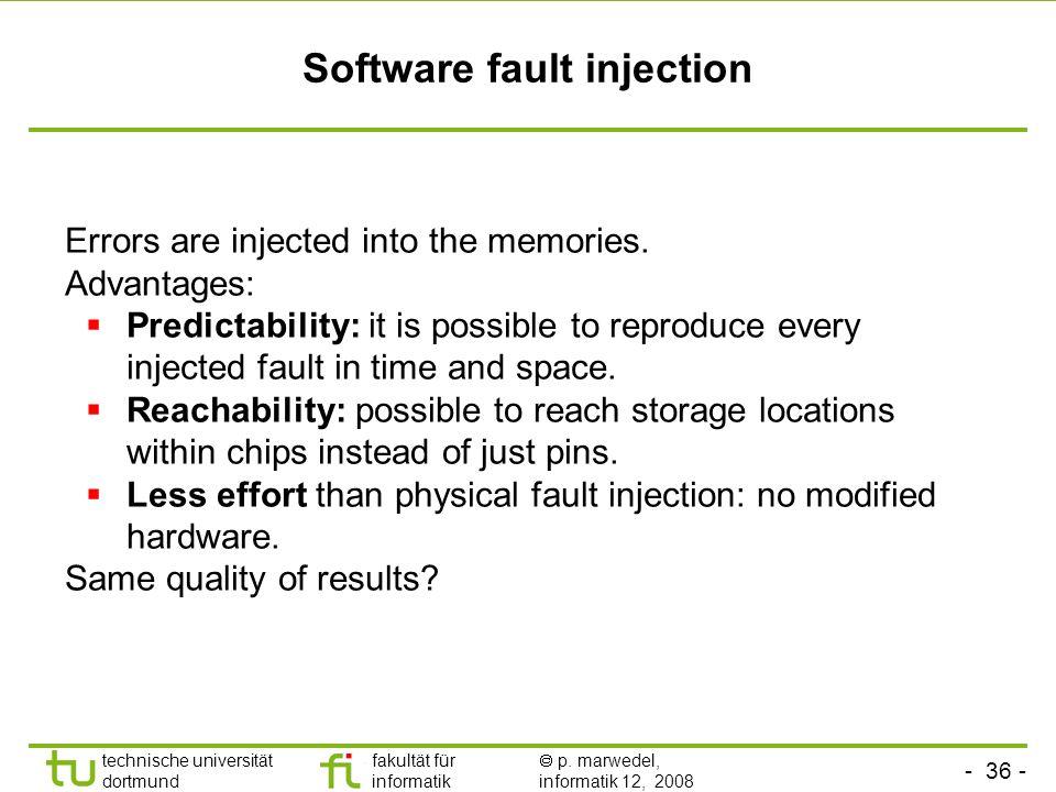 - 36 - technische universität dortmund fakultät für informatik p. marwedel, informatik 12, 2008 Software fault injection Errors are injected into the