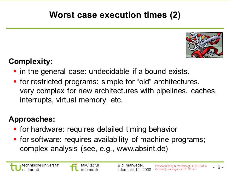 - 6 - technische universität dortmund fakultät für informatik p. marwedel, informatik 12, 2008 Worst case execution times (2) Complexity: in the gener