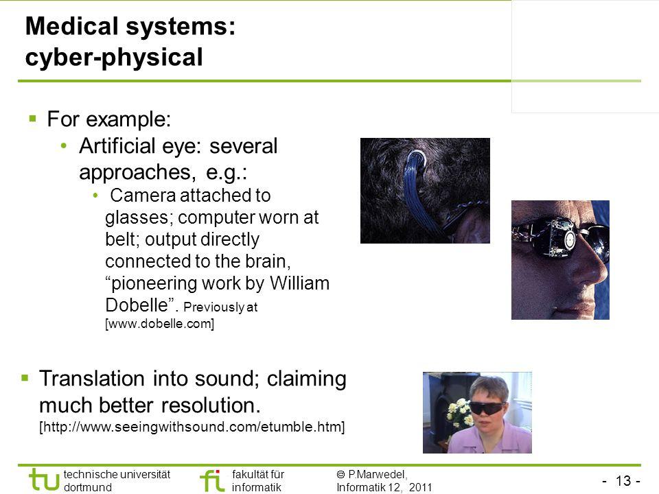 - 13 - technische universität dortmund fakultät für informatik P.Marwedel, Informatik 12, 2011 Medical systems: cyber-physical For example: Artificial