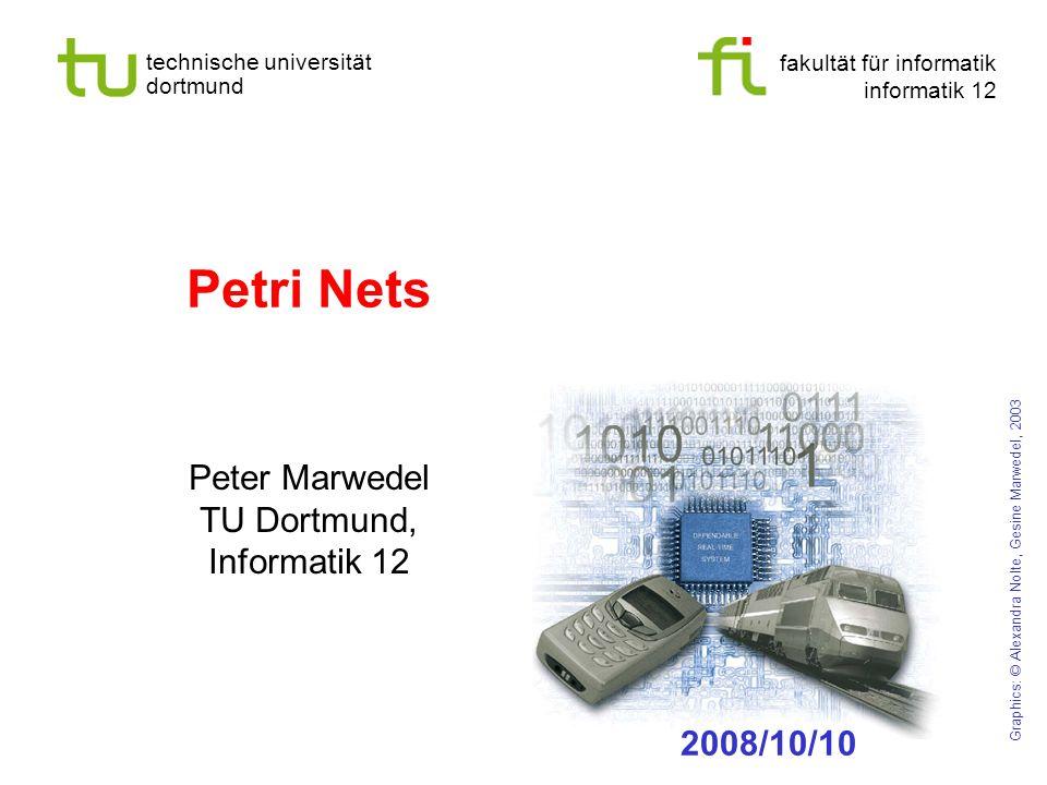 fakultät für informatik informatik 12 technische universität dortmund Petri Nets Peter Marwedel TU Dortmund, Informatik 12 Graphics: © Alexandra Nolte
