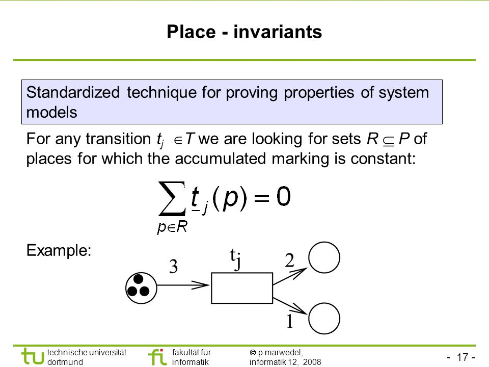- 17 - technische universität dortmund fakultät für informatik p.marwedel, informatik 12, 2008 Place - invariants For any transition t j T we are looking for sets R P of places for which the accumulated marking is constant: Example: Standardized technique for proving properties of system models