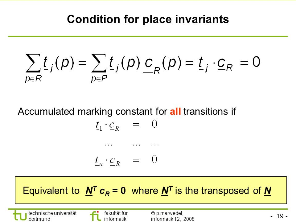 - 19 - technische universität dortmund fakultät für informatik p.marwedel, informatik 12, 2008 Condition for place invariants Accumulated marking constant for all transitions if Equivalent to N T c R = 0 where N T is the transposed of N