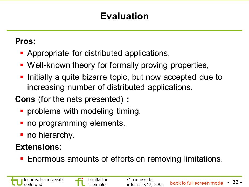 - 33 - technische universität dortmund fakultät für informatik p.marwedel, informatik 12, 2008 Evaluation Pros: Appropriate for distributed applications, Well-known theory for formally proving properties, Initially a quite bizarre topic, but now accepted due to increasing number of distributed applications.