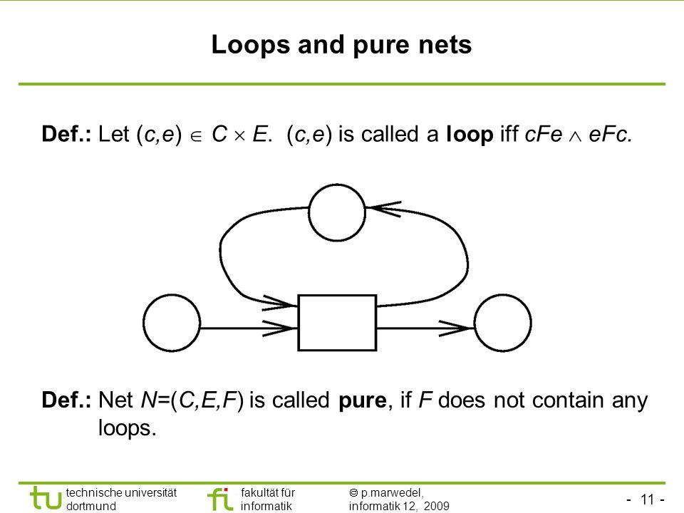 - 11 - technische universität dortmund fakultät für informatik p.marwedel, informatik 12, 2009 Loops and pure nets Def.: Let (c,e) C E.