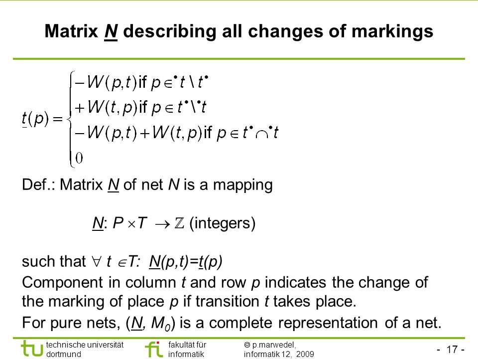 - 17 - technische universität dortmund fakultät für informatik p.marwedel, informatik 12, 2009 Matrix N describing all changes of markings Def.: Matrix N of net N is a mapping N: P T (integers) such that t T: N(p,t)=t(p) Component in column t and row p indicates the change of the marking of place p if transition t takes place.