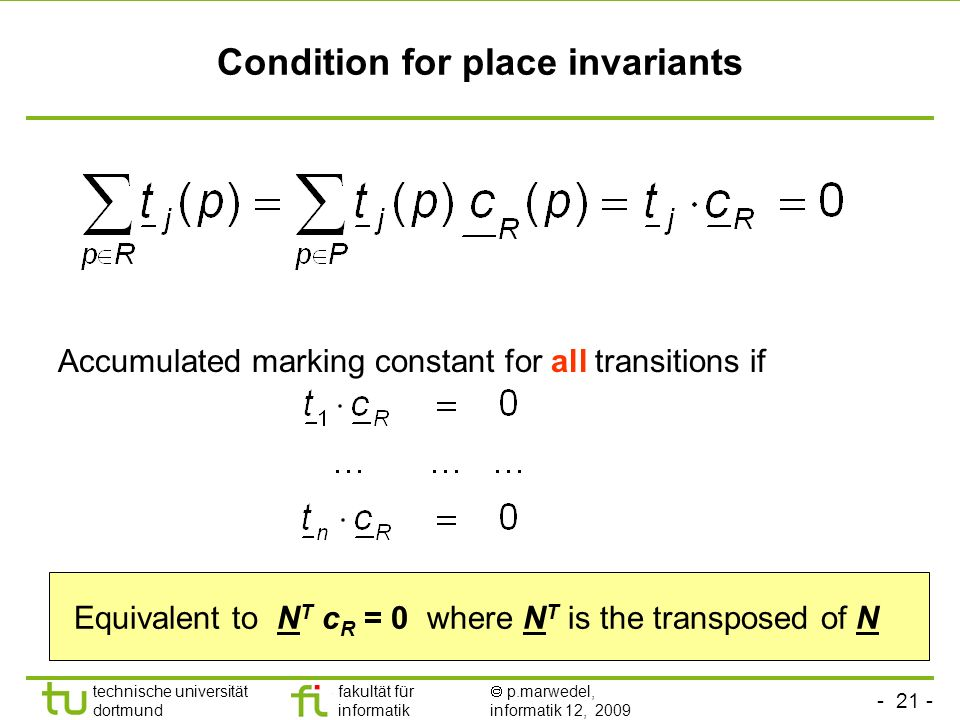 - 21 - technische universität dortmund fakultät für informatik p.marwedel, informatik 12, 2009 Condition for place invariants Accumulated marking constant for all transitions if Equivalent to N T c R = 0 where N T is the transposed of N