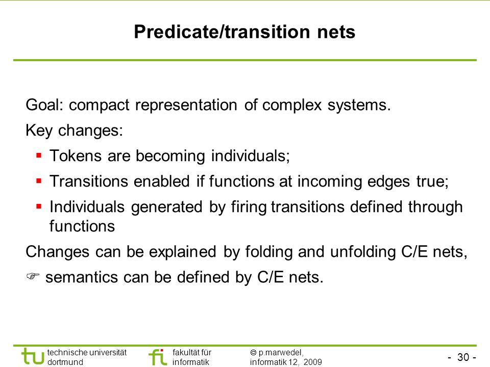 - 30 - technische universität dortmund fakultät für informatik p.marwedel, informatik 12, 2009 Predicate/transition nets Goal: compact representation of complex systems.