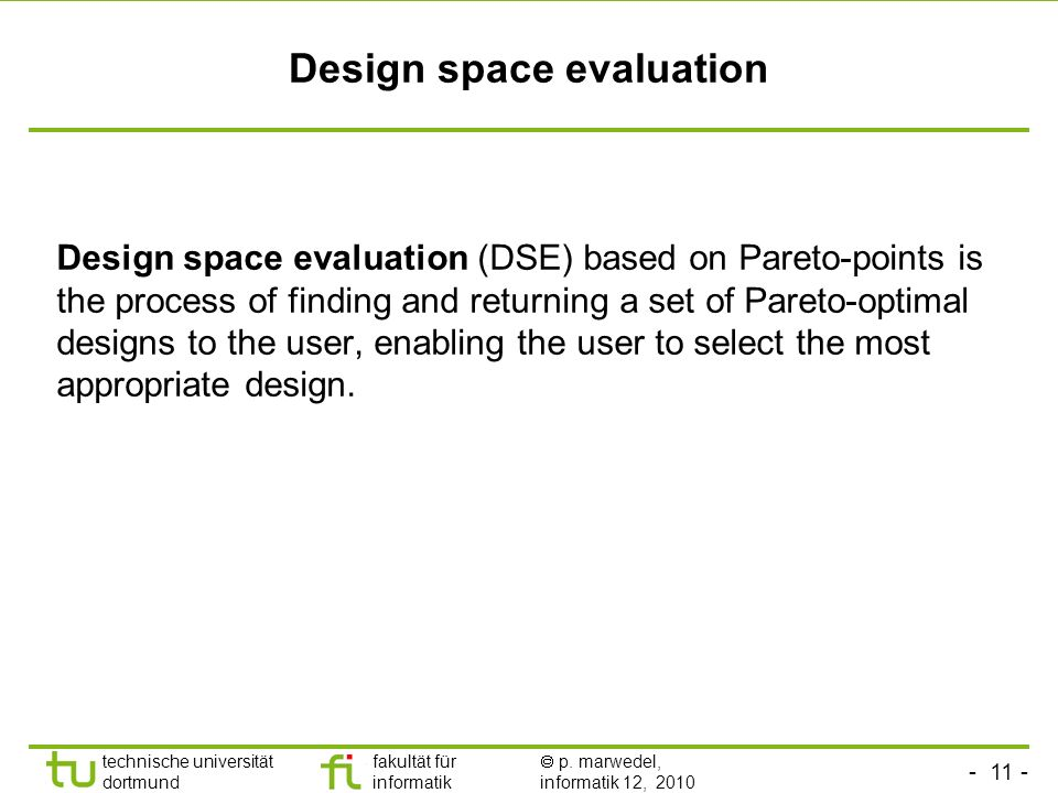 - 11 - technische universität dortmund fakultät für informatik p. marwedel, informatik 12, 2010 Design space evaluation Design space evaluation (DSE)