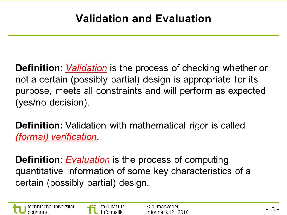 - 3 - technische universität dortmund fakultät für informatik p. marwedel, informatik 12, 2010 Validation and Evaluation Definition: Validation is the