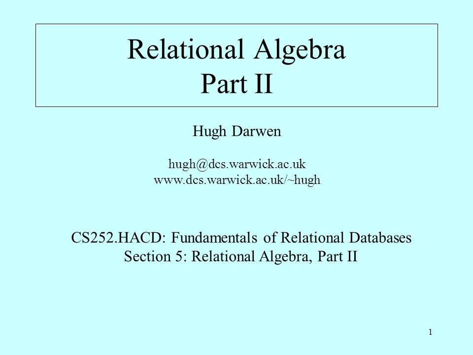 1 Relational Algebra Part II Hugh Darwen hugh@dcs.warwick.ac.uk www.dcs.warwick.ac.uk/~hugh CS252.HACD: Fundamentals of Relational Databases Section 5