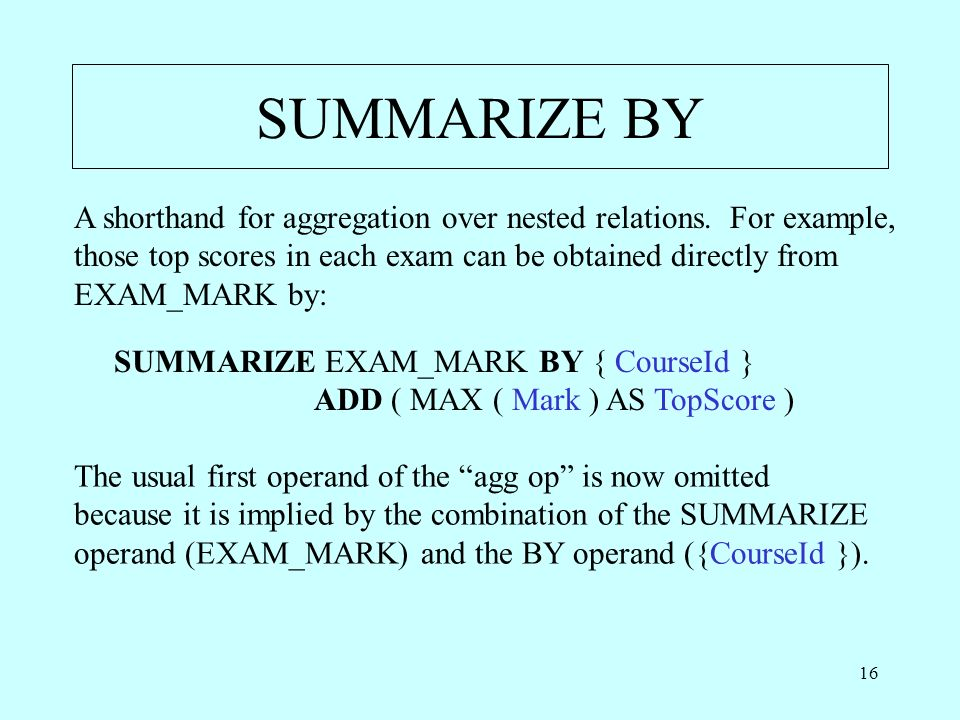 16 SUMMARIZE BY A shorthand for aggregation over nested relations. For example, those top scores in each exam can be obtained directly from EXAM_MARK