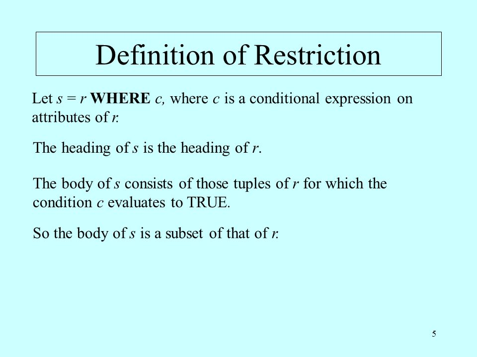 5 Definition of Restriction Let s = r WHERE c, where c is a conditional expression on attributes of r. The heading of s is the heading of r. The body