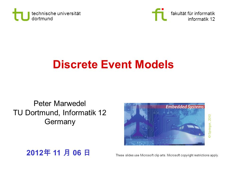 technische universität dortmund fakultät für informatik informatik 12 Discrete Event Models Peter Marwedel TU Dortmund, Informatik 12 Germany 2012 11 06 These slides use Microsoft clip arts.