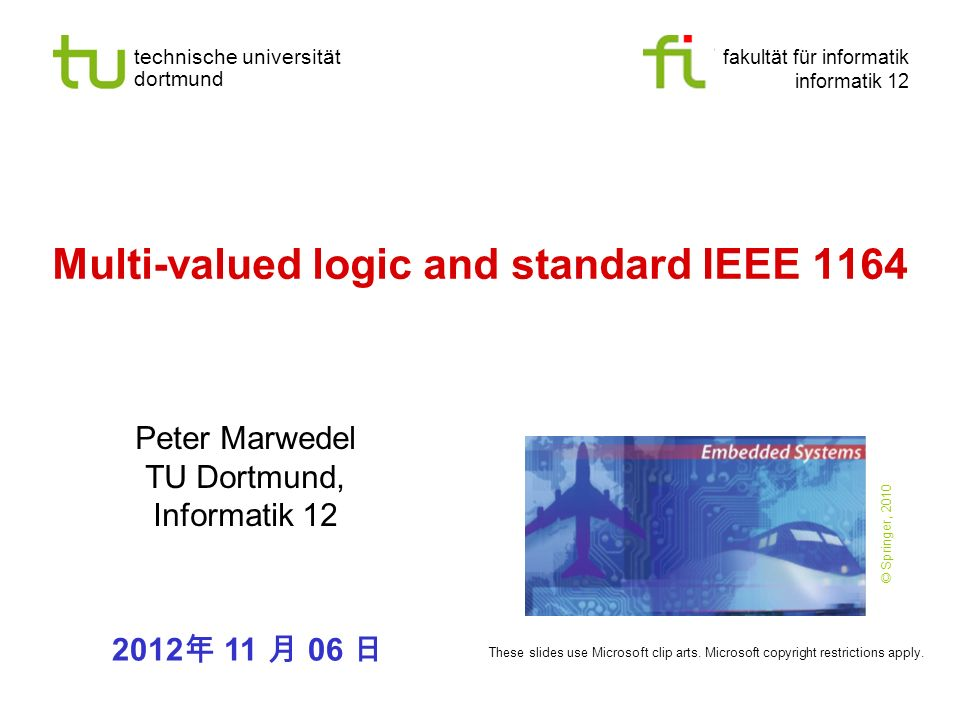technische universität dortmund fakultät für informatik informatik 12 Multi-valued logic and standard IEEE 1164 Peter Marwedel TU Dortmund, Informatik 12 These slides use Microsoft clip arts.
