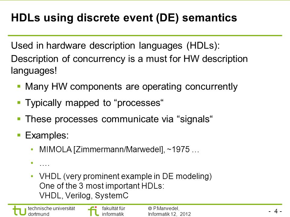 - 4 - technische universität dortmund fakultät für informatik P.Marwedel, Informatik 12, 2012 HDLs using discrete event (DE) semantics Used in hardware description languages (HDLs): Description of concurrency is a must for HW description languages.