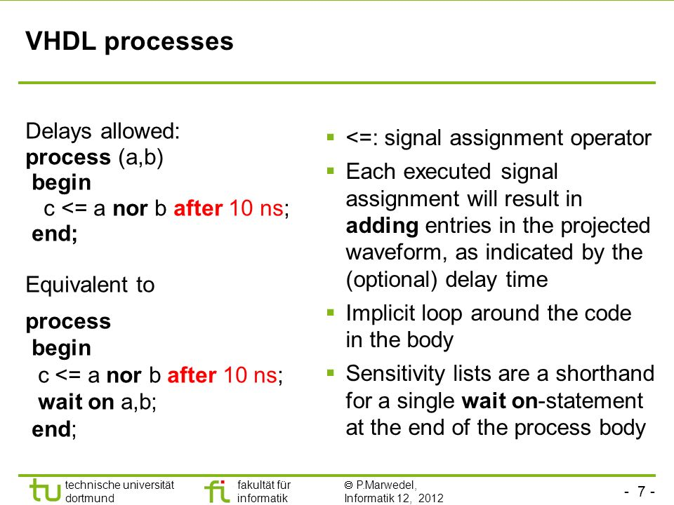 - 7 - technische universität dortmund fakultät für informatik P.Marwedel, Informatik 12, 2012 VHDL processes Delays allowed: process (a,b) begin c <= a nor b after 10 ns; end; Equivalent to process begin c <= a nor b after 10 ns; wait on a,b; end; <=: signal assignment operator Each executed signal assignment will result in adding entries in the projected waveform, as indicated by the (optional) delay time Implicit loop around the code in the body Sensitivity lists are a shorthand for a single wait on-statement at the end of the process body