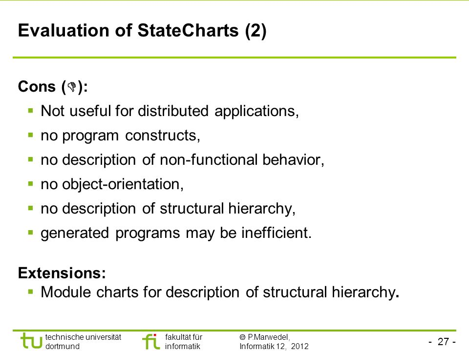 - 26 - technische universität dortmund fakultät für informatik P.Marwedel, Informatik 12, 2012 Evaluation of StateCharts (1) Pros ( ): Hierarchy allow