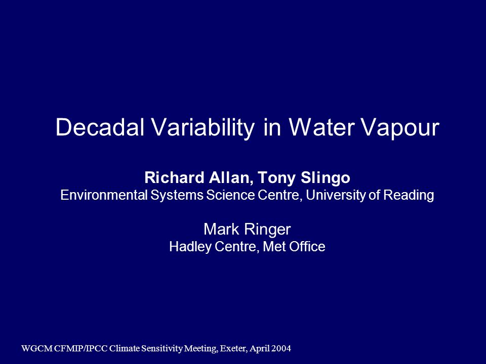 WGCM CFMIP/IPCC Climate Sensitivity Meeting, Exeter, April 2004 Decadal Variability in Water Vapour Richard Allan, Tony Slingo Environmental Systems Science Centre, University of Reading Mark Ringer Hadley Centre, Met Office
