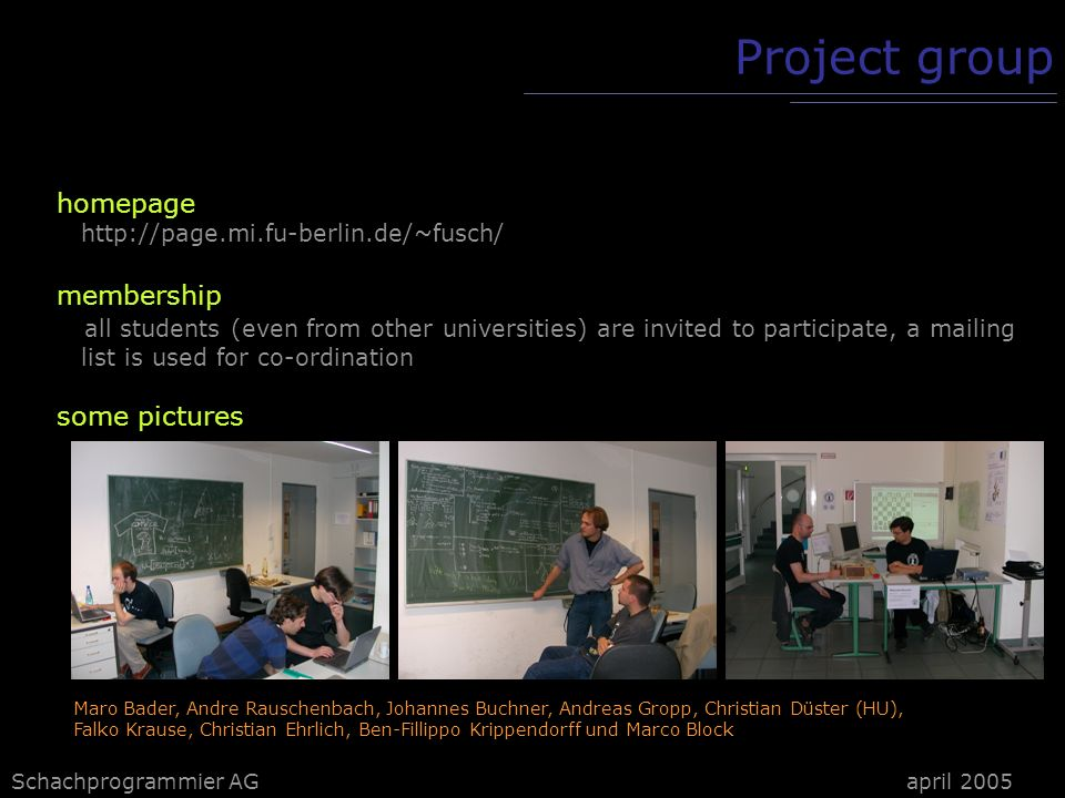 Schachprogrammier AG Project group homepage http://page.mi.fu-berlin.de/~fusch/ membership all students (even from other universities) are invited to participate, a mailing list is used for co-ordination some pictures Maro Bader, Andre Rauschenbach, Johannes Buchner, Andreas Gropp, Christian Düster (HU), Falko Krause, Christian Ehrlich, Ben-Fillippo Krippendorff und Marco Block april 2005