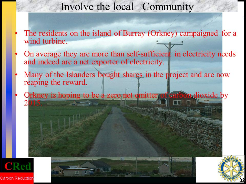 CRed Carbon Reduction 32 Involve the local Community The residents on the island of Burray (Orkney) campaigned for a wind turbine. On average they are